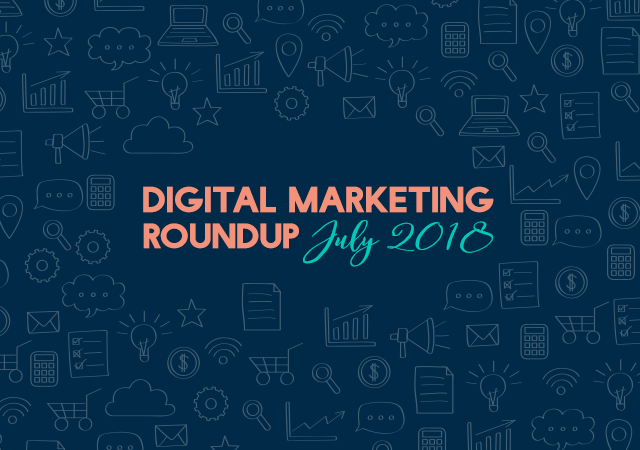 Digital Marketing Roundup - July 2018