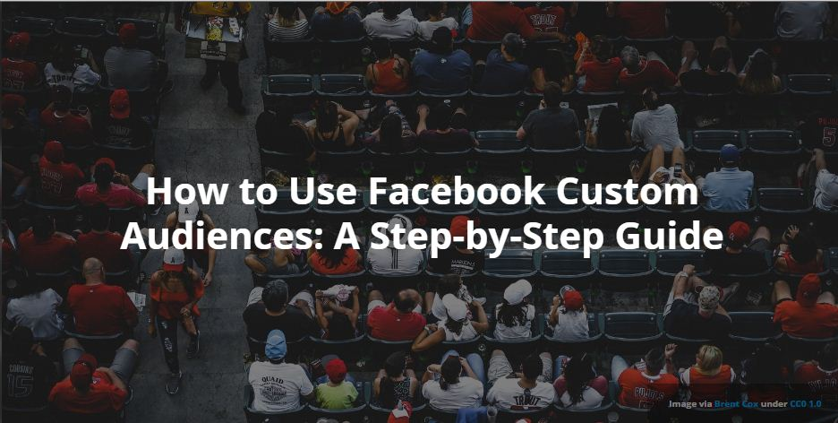 How to Use Facebook Custom Audiences: A Step-by-Step Guide