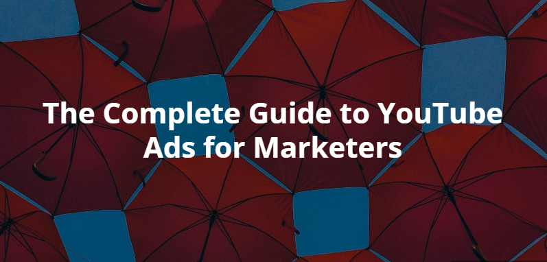 The Complete Guide to YouTube Ads for Marketers